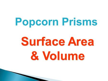 Popcorn Prisms Surface Area & Volume. To do the next two lessons, you need to know... That a prism is a 3-dimensional shape with 2 identical parallel.