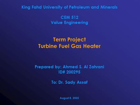 King Fahd University of Petroleum and Minerals CEM 512 Value Engineering Term Project Turbine Fuel Gas Heater Prepared by: Ahmed S. Al Zahrani ID# 200295.