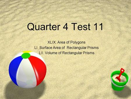 Quarter 4 Test 11 XLIX. Area of Polygons LI. Surface Area of Rectangular Prisms LII. Volume of Rectangular Prisms.