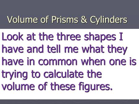 Volume of Prisms & Cylinders Look at the three shapes I have and tell me what they have in common when one is trying to calculate the volume of these figures.