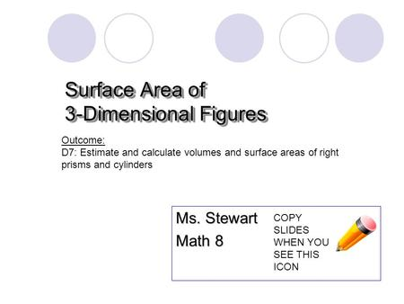 Surface Area of 3-Dimensional Figures Ms. Stewart Math 8 Outcome: D7: Estimate and calculate volumes and surface areas of right prisms and cylinders COPY.