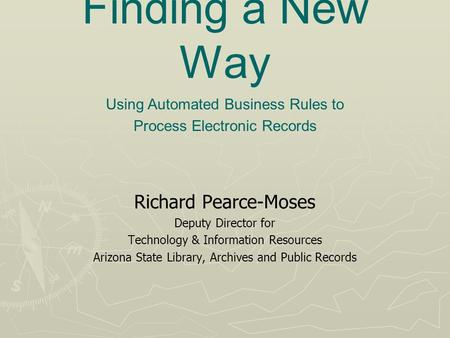 Finding a New Way Richard Pearce-Moses Deputy Director for Technology & Information Resources Arizona State Library, Archives and Public Records Using.