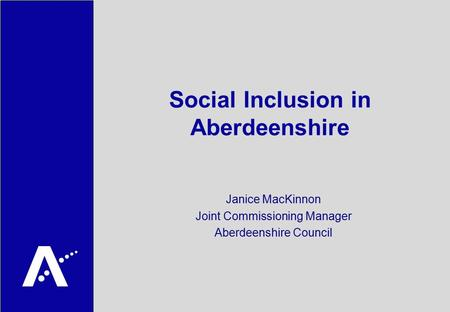 Social Inclusion in Aberdeenshire Janice MacKinnon Joint Commissioning Manager Aberdeenshire Council.