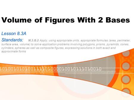 Volume of Figures With 2 Bases Lesson 8.3A Standards: M.3.G.2 Apply, using appropriate units, appropriate formulas (area, perimeter, surface area, volume)