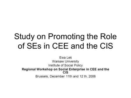 Study on Promoting the Role of SEs in CEE and the CIS Ewa Leś Warsaw University Institute of Social Policy Regional Workshop on Social Enterprise in CEE.