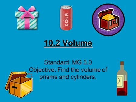 10.2 Volume Standard: MG 3.0 Objective: Find the volume of prisms and cylinders.