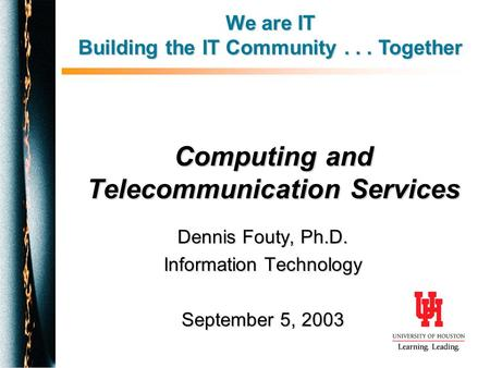 Computing and Telecommunication Services Dennis Fouty, Ph.D. Information Technology September 5, 2003 We are IT Building the IT Community... Together.