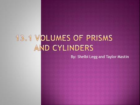 By: Shelbi Legg and Taylor Mastin.  Find volumes of prisms.  Find volumes of cylinders.