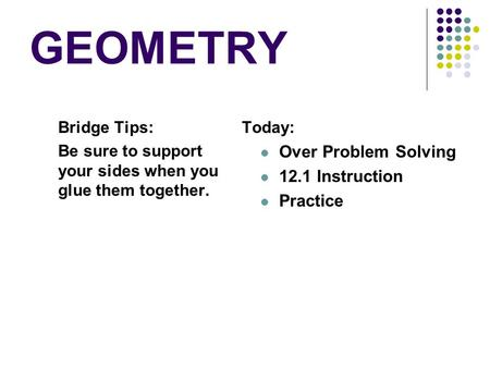 GEOMETRY Bridge Tips: Be sure to support your sides when you glue them together. Today: Over Problem Solving 12.1 Instruction Practice.