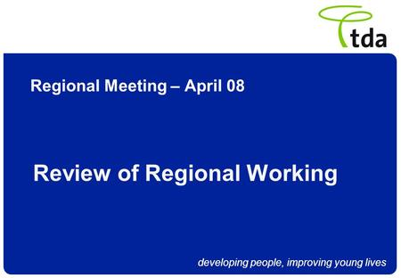 Developing people, improving young lives Regional Meeting – April 08 Review of Regional Working.