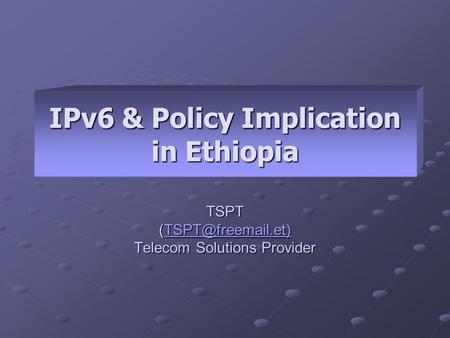 IPv6 & Policy Implication in Ethiopia TSPT  Telecom Solutions Provider.