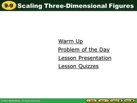 Scaling Three-Dimensional Figures 9-9 Warm Up Warm Up Lesson Presentation Lesson Presentation Problem of the Day Problem of the Day Lesson Quizzes Lesson.
