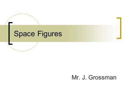 Space Figures Mr. J. Grossman. Space Figures Space figures are three-dimensional figures or solids. Space figures are figures whose points do not all.