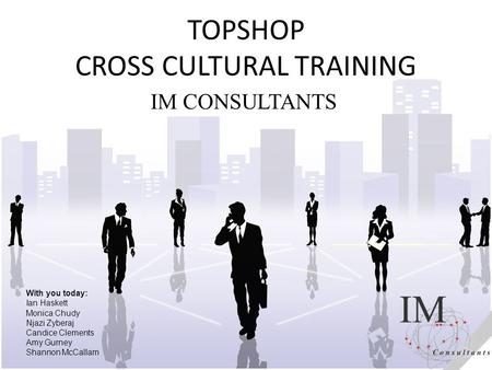TOPSHOP CROSS CULTURAL <strong>TRAINING</strong> IM CONSULTANTS With you today: Ian Haskett Monica Chudy Njazi Zyberaj Candice Clements Amy Gurney Shannon McCallam.