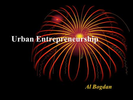 Urban Entrepreneurship Al Bogdan. Importance <strong>of</strong> Entrepreneurship Major industries or <strong>businesses</strong> are located in a specific area because their founders.