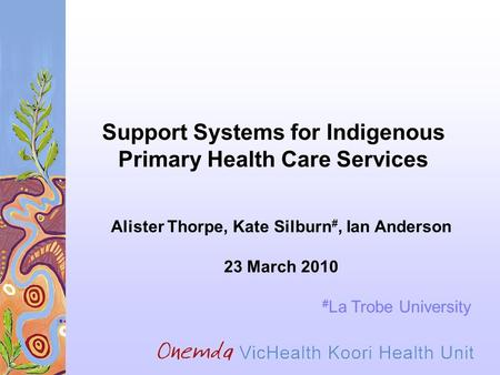 Support Systems for Indigenous Primary Health Care Services Alister Thorpe, Kate Silburn #, Ian Anderson 23 March 2010 # La Trobe University.