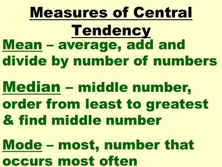 Measures of Central Tendency Mean – average, add and divide by number of numbers Median – middle number, order from least to greatest & find middle number.