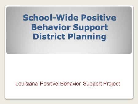 School-Wide Positive Behavior Support District Planning Louisiana Positive Behavior Support Project.