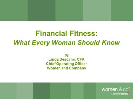 0 Financial Fitness: What Every Woman Should Know By Linda Descano, CFA Chief Operating Officer Women and Company.