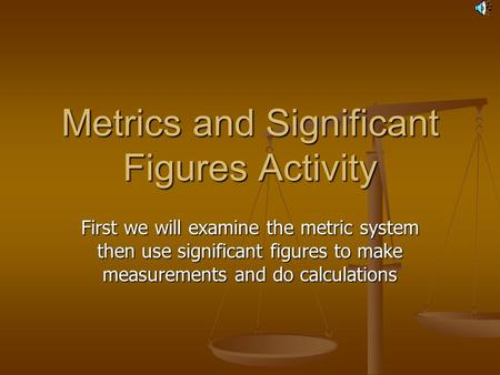 Metrics and Significant Figures Activity First we will examine the metric system then use significant figures to make measurements and do calculations.