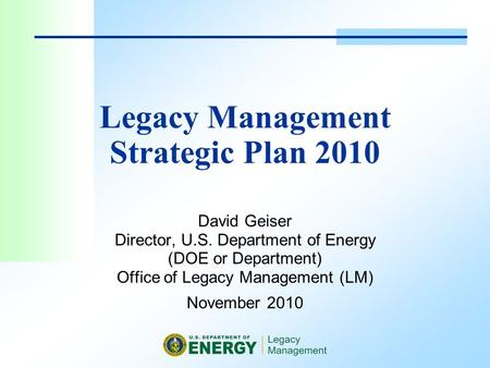 Legacy Management Strategic Plan 2010 David Geiser Director, U.S. Department of Energy (DOE or Department) Office of Legacy Management (LM) November 2010.
