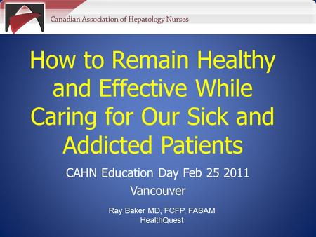 How to Remain Healthy and Effective While Caring for Our Sick and Addicted Patients CAHN Education Day Feb 25 2011 Vancouver Ray Baker MD, FCFP, FASAM.