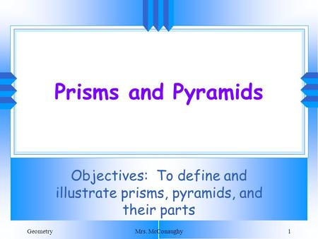 GeometryMrs. McConaughy1 Prisms and Pyramids Objectives: To define and illustrate prisms, pyramids, and their parts.