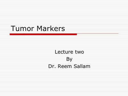 Tumor Markers Lecture two By Dr. Reem Sallam. Objectives  To briefly enumerate the most commonly used methods to test for tumor markers  To describe.