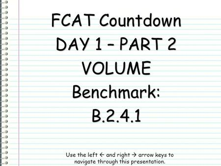 FCAT Countdown DAY 1 – PART 2 VOLUMEBenchmark:B.2.4.1 Use the left  and right  arrow keys to navigate through this presentation.