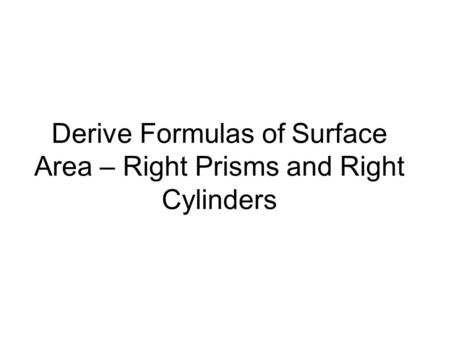 Derive Formulas of Surface Area – Right Prisms and Right Cylinders.