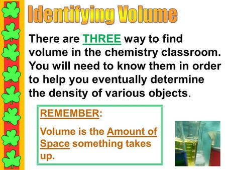 There are THREE way to find volume in the chemistry classroom. You will need to know them in order to help you eventually determine the density of various.