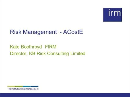 Risk Management - ACostE Kate Boothroyd FIRM Director, KB Risk Consulting Limited.