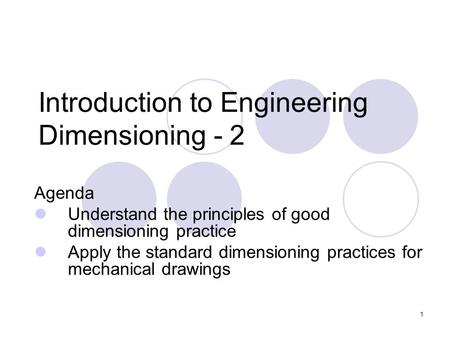 1 Introduction to Engineering Dimensioning - 2 Agenda Understand the principles of good dimensioning practice Apply the standard dimensioning practices.