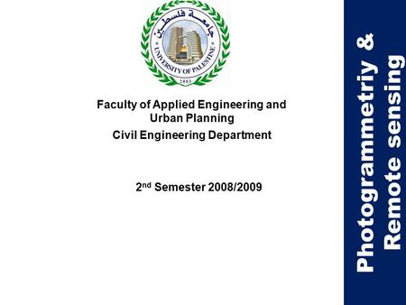 Faculty of Applied Engineering and Urban Planning Civil Engineering Department 2 nd Semester 2008/2009 Photogrammetriy & Remote sensing.