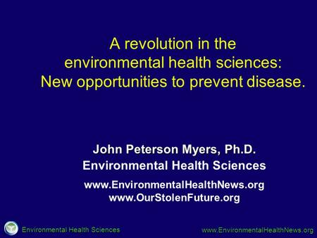 Environmental Health Sciences www.EnvironmentalHealthNews.org www.EnvironmentalHealthNews.org www.OurStolenFuture.org Environmental Health Sciences John.