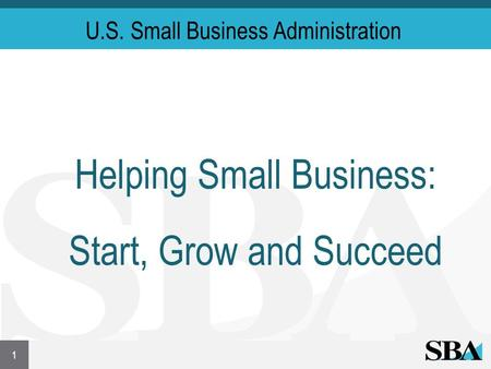 U.S. Small Business Administration Helping Small Business: Start, Grow and Succeed 1.