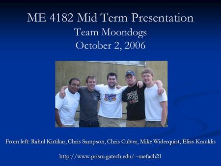 ME 4182 Mid Term Presentation Team Moondogs October 2, 2006 From left: Rahul Kirtikar, Chris Sampson, Chris Culver, Mike Widerquist, Elias Krauklis