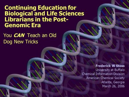 Continuing Education for Biological and Life Sciences Librarians in the Post- Genomic Era You CAN Teach an Old Dog New Tricks Frederick W Stoss University.