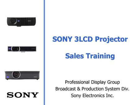 SONY 3LCD Projector Sales Training Professional Display Group Broadcast & Production System Div. Sony Electronics Inc.