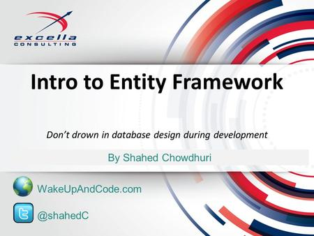 Intro to Entity Framework By Shahed Chowdhuri Don't drown in database design during WakeUpAndCode.com.