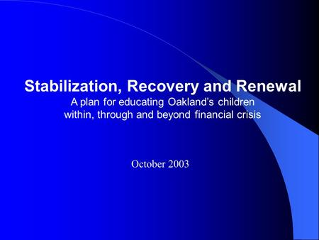 Stabilization, Recovery and Renewal A plan for educating Oakland's children within, through and beyond financial crisis October 2003.