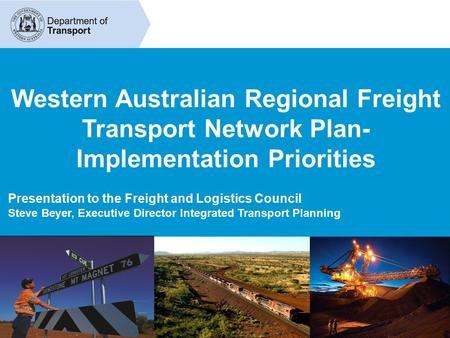 Western Australian Regional Freight Transport Network Plan- Implementation Priorities Presentation to the Freight and Logistics Council Steve Beyer, Executive.