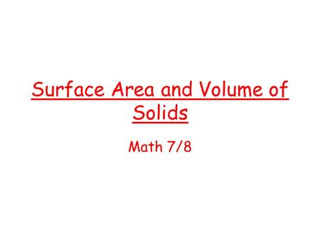 Surface Area and Volume of Solids Math 7/8. Prism Rectangular prism A solid with two parallel, congruent rectangular bases. Examples Tissue box Book Volume.