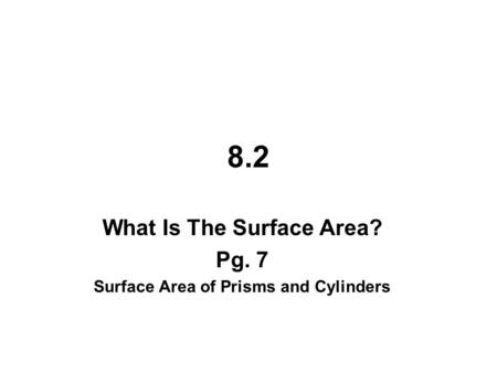 8.2 What Is The Surface Area? Pg. 7 Surface Area of Prisms and Cylinders.