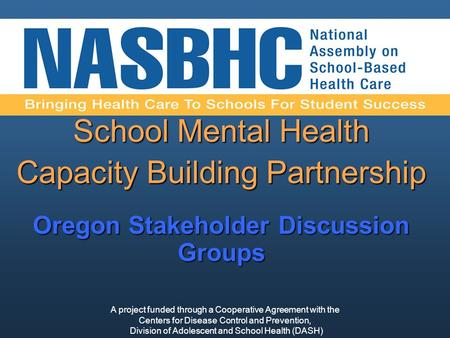 School Mental Health Capacity Building Partnership Oregon Stakeholder Discussion Groups A project funded through a Cooperative Agreement with the Centers.