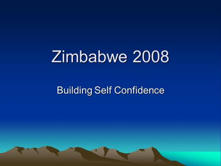 Zimbabwe 2008 Building Self Confidence. The five fears The five truths about fear that any of us can face: Creating a new comfort zone Setting achievable.