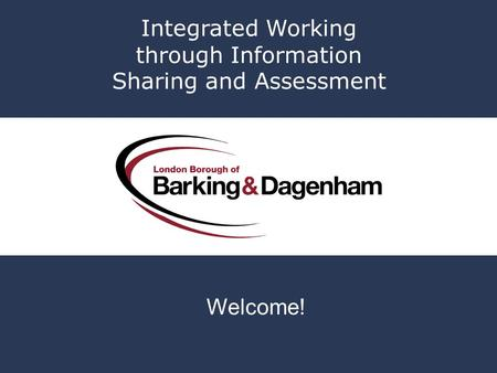 Integrated Working through Information Sharing and Assessment Welcome!
