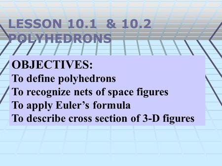 LESSON 10.1 & 10.2 POLYHEDRONS OBJECTIVES: To define polyhedrons To recognize nets of space figures To apply Euler's formula To describe cross section.