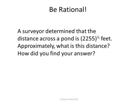 Be Rational! Clipboard Math #23 A surveyor determined that the distance across a pond is (2255) ½ feet. Approximately, what is this distance? How did you.