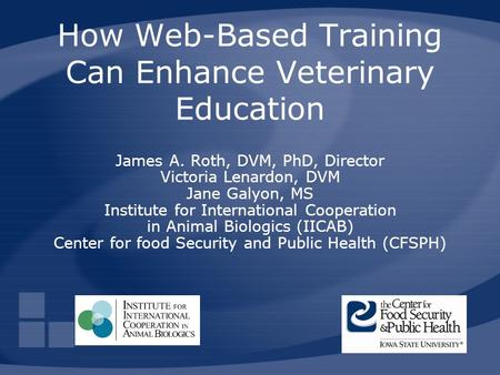 How Web-Based Training Can Enhance Veterinary Education James A. Roth, DVM, PhD, Director Victoria Lenardon, DVM Jane Galyon, MS Institute for International.